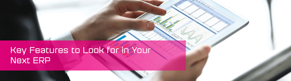 Key features to look for in your next ERP.