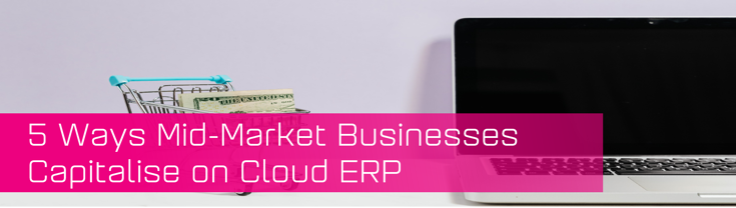 Mid market businesses capitalise on Cloud ERP